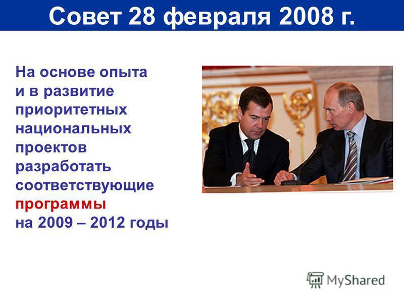Совет 28 февраля 2008 г. На основе опыта и в развитие приоритетных национальных проектов разработать соответствующие программы на 2009 – 2012 годы