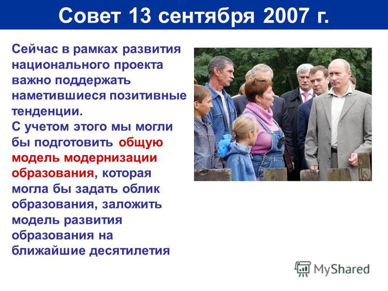 Совет 13 сентября 2007 г. Сейчас в рамках развития национального проекта важно поддержать наметившиеся позитивные тенденции. С учетом этого мы могли бы подготовить общую модель модернизации образования, которая могла бы задать облик образования, зало