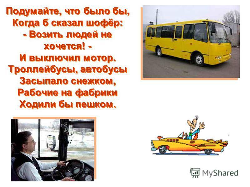 Подумайте, что было бы, Когда б сказал шофёр: - Возить людей не хочется! - И выключил мотор. Троллейбусы, автобусы Засыпало снежком, Рабочие на фабрики Ходили бы пешком.