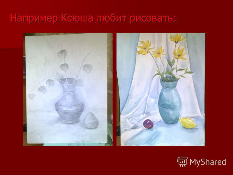 Например Ксюша любит рисовать: