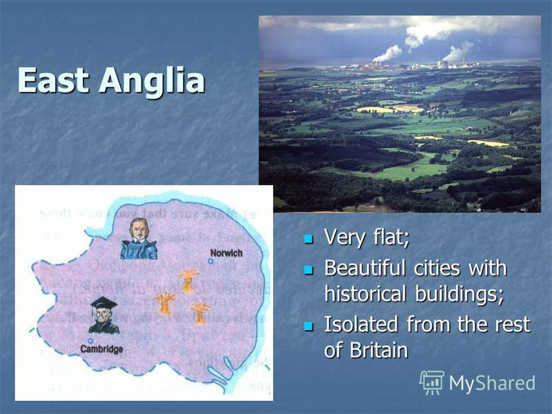 East Anglia Very flat; Very flat; Beautiful cities with historical buildings; Beautiful cities with historical buildings; Isolated from the rest of Britain Isolated from the rest of Britain