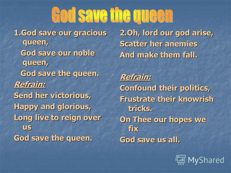 1. God save our gracious queen, God save our noble queen, God save our noble queen, God save the queen. God save the queen.Refrain: Send her victorious, Happy and glorious, Long live to reign over us God save the queen. 2.Oh, lord our god arise, Scat