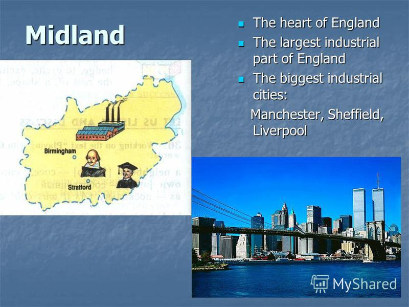 Midland The heart of England The heart of England The largest industrial part of England The largest industrial part of England The biggest industrial cities: The biggest industrial cities: Manchester, Sheffield, Liverpool Manchester, Sheffield, Live