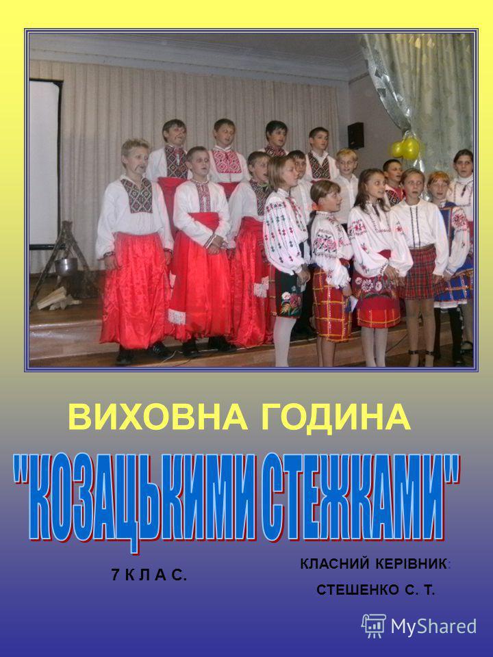 ВИХОВНА ГОДИНА КЛАСНИЙ КЕРІВНИК: СТЕШЕНКО С. Т. 7 К Л А С.