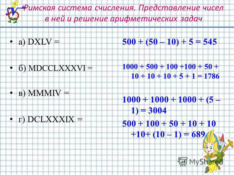 Римская система счисления. Представление чисел в ней и решение арифметических задач а) DXLV = б) MDCCLXXXVI = в) MMMIV = г) DCLXXXIX = 500 + (50 – 10) + 5 = 545 1000 + 500 + 100 +100 + 50 + 10 + 10 + 10 + 5 + 1 = 1786 1000 + 1000 + 1000 + (5 – 1) = 3