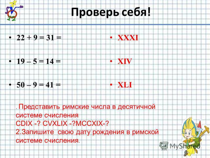 Проверь себя! 22 + 9 = 31 = 19 – 5 = 14 = 50 – 9 = 41 = XXXI XIV XLI. Представить римские числа в десятичной системе счисления CDIX -? CVXLIX -?MCCXIX-? 2. Запишите свою дату рождения в римской системе счисления.