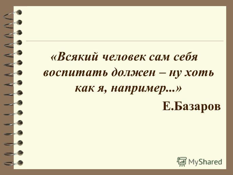 «Всякий человек сам себя воспитать должен – ну хоть как я, например...» Е.Базаров