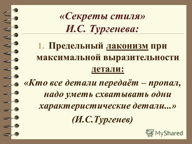 «Секреты стиля» И.С. Тургенева: 1. Предельный лаконизм при максимальной выразительности детали: «Кто все детали передаёт – пропал, надо уметь схватывать одни характеристические детали...» (И.С.Тургенев)