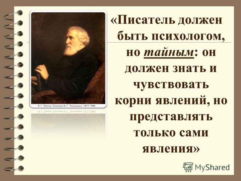 «Писатель должен быть психологом, но тайным: он должен знать и чувствовать корни явлений, но представлять только сами явления»