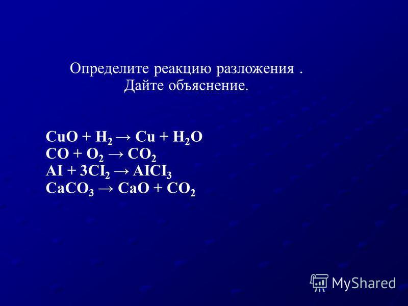 Определите реакцию разложения. Дайте объяснение. CuO + H 2 Cu + H 2 O CO + O 2 CO 2 AI + 3CI 2 AICI 3 CaCO 3 CaO + CO 2