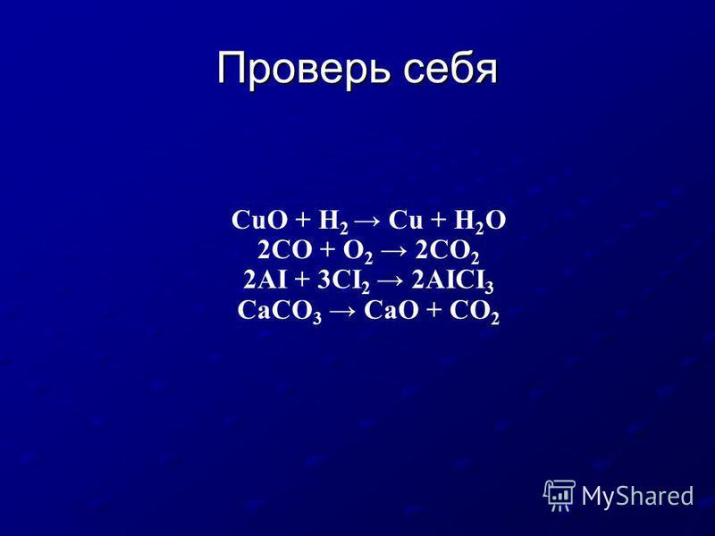 Проверь себя CuO + H 2 Cu + H 2 O 2CO + O 2 2CO 2 2AI + 3CI 2 2AICI 3 CaCO 3 CaO + CO 2