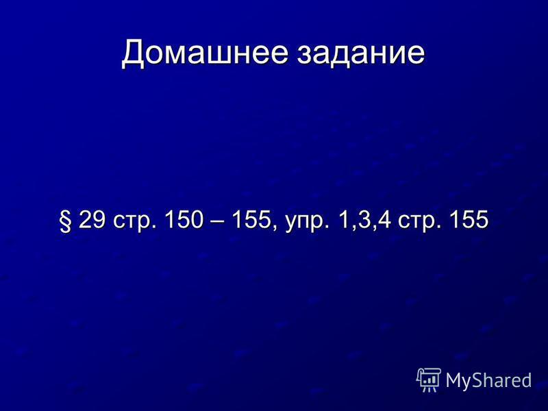 Домашнее задание § 29 стр. 150 – 155, упр. 1,3,4 стр. 155