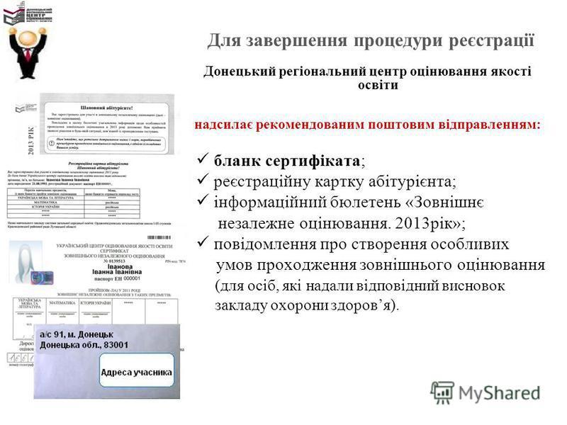 Для завершення процедури реєстрації Донецький регіональний центр оцінювання якості освіти надсилає рекомендованим поштовим відправленням: бланк сертифіката; реєстраційну картку абітурієнта; інформаційний бюлетень «Зовнішнє незалежне оцінювання. 2013р