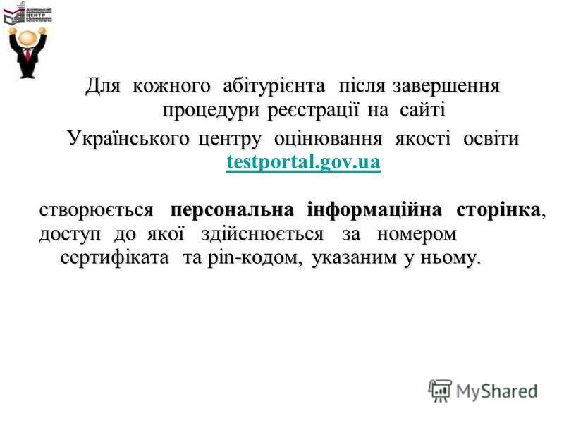Для кожного абітурієнта після завершення процедури реєстрації на сайті Українського центру оцінювання якості освіти Українського центру оцінювання якості освіти testportal.gov.ua testportal.gov.ua створюється персональна інформаційна сторінка, доступ