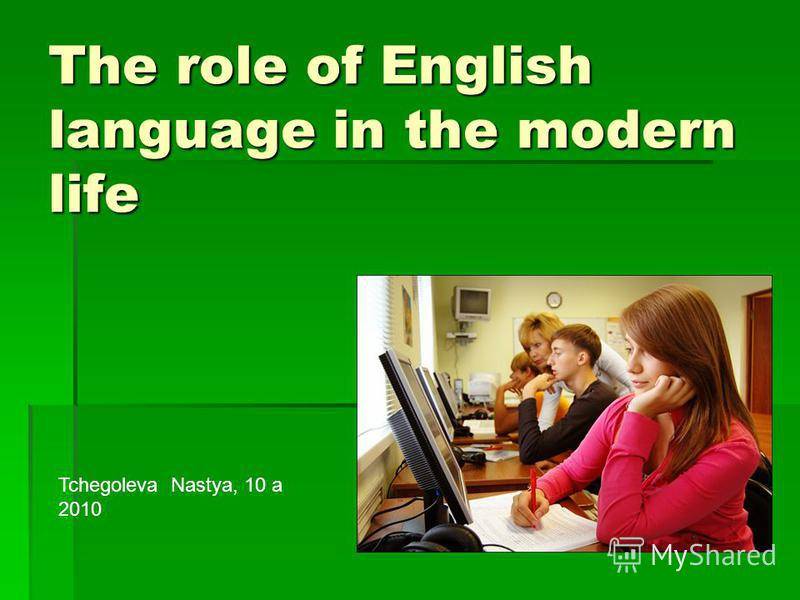 The role of English language in the modern life Tchegoleva Nastya, 10 a 2010