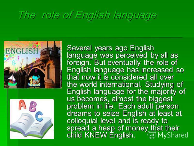 The role of English language Several years ago English language was perceived by all as foreign. But eventually the role of English language has increased so that now it is considered all over the world international. Studying of English language for