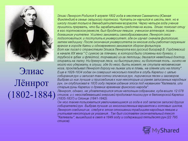 Элиас Леннрот Родился 9 апреля 1802 года в местечке Самматти (Южная Финляндия) в семье сельского портного. Читать он научился в шесть лет, но в школу пошел только в двенадцатилетнем возрасте. Через четыре года учение пришлось прервать, что бы зарабат
