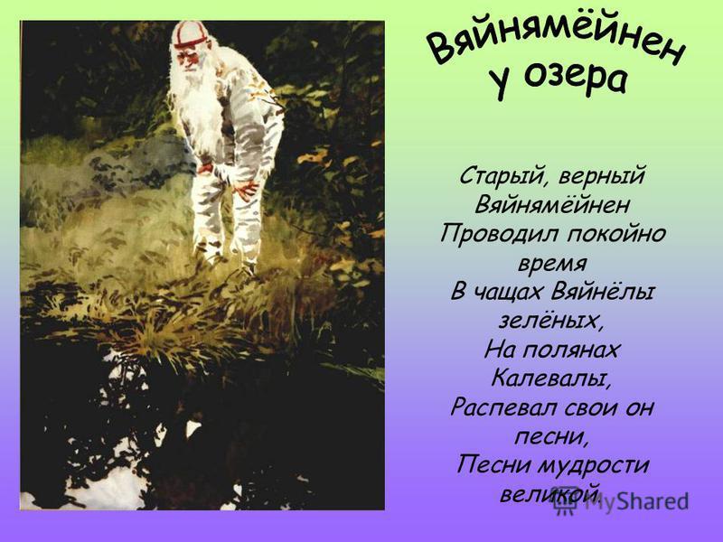 Старый, верный Вяйнямёйнен Проводил покойно время В чащах Вяйнёлы зелёных, На полянах Калевалы, Распевал свои он песни, Песни мудрости великой.