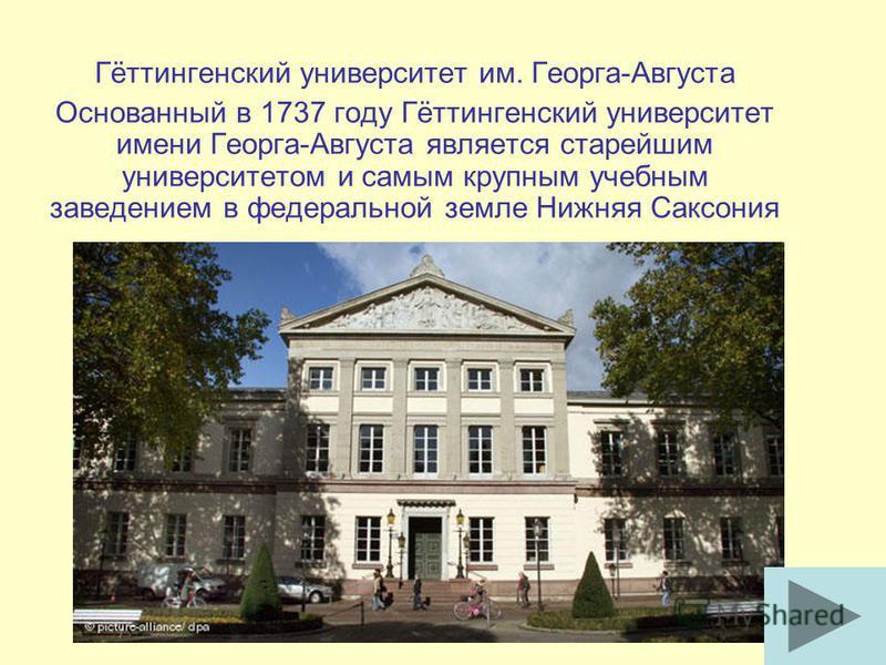 Гёттингенский университет им. Георга-Августа Основанный в 1737 году Гёттингенский университет имени Георга-Августа является старейшим университетом и самым крупным учебным заведением в федеральной земле Нижняя Саксония