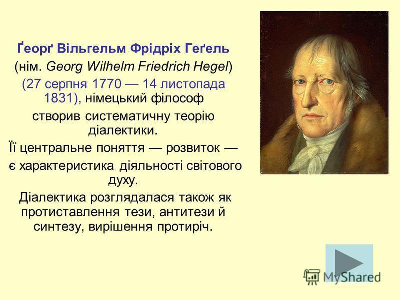 Ґеорґ Вільгельм Фрідріх Геґель (нім. Georg Wilhelm Friedrich Hegel) (27 серпня 1770 14 листопада 1831), німецький філософ створив систематичну теорію діалектики. Її центральне поняття розвиток є характеристика діяльності світового духу. Діалектика ро