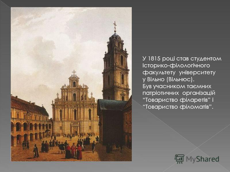 У 1815 році став студентом Історико-філологічного факультету університету у Вільно (Вільнюс). Був учасником таємних патріотичних організацій Товариство філаретів і Товариство філоматів.