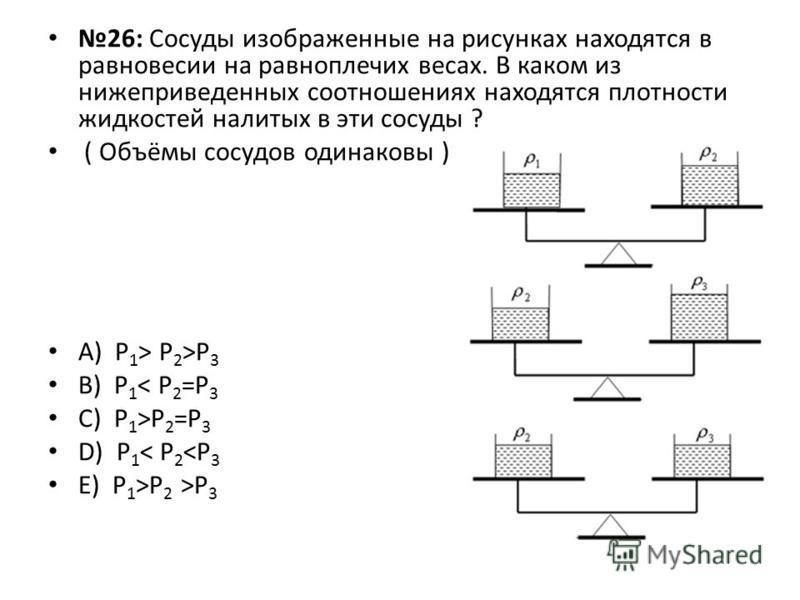 26: Сосуды изображенные на рисунках находятся в равновесии на равноплечих весах. В каком из нижеприведенных соотношениях находятся плотности жидкостей налитых в эти сосуды ? ( Объёмы сосудов одинаковы ) А) Р 1 > Р 2 >Р 3 B) Р 1 < Р 2 =Р 3 C) Р 1 >Р 2