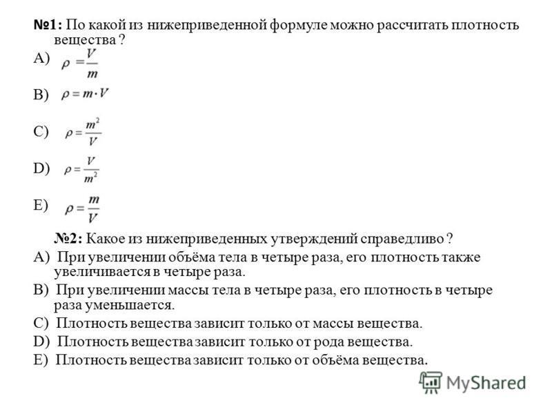 1: По какой из нижеприведенной формуле можно рассчитать плотность вещества ? А) B) C) D) E) 2: Какое из нижеприведенных утверждений справедливо ? А) При увеличении объёма тела в четыре раза, его плотность также увеличивается в четыре раза. B) При уве