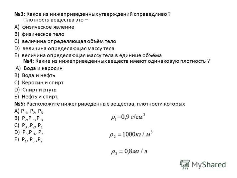 3: Какое из нижеприведенных утверждений справедливо ? Плотность вещества это – А) физическое явление B) физическое тело C) величина определяющая объём тело D) величина определяющая массу тела E) величина определяющая массу тела в единице объёма 4: Ка