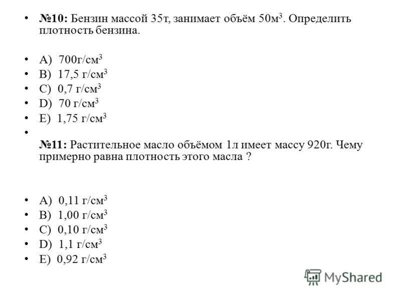 10: Бензин массой 35 т, занимает объём 50 м 3. Определить плотность бензина. А) 700 г/см 3 B) 17,5 г/см 3 C) 0,7 г/см 3 D) 70 г/см 3 E) 1,75 г/см 3 11: Растительное масло объёмом 1 л имеет массу 920 г. Чему примерно равна плотность этого масла ? А) 0