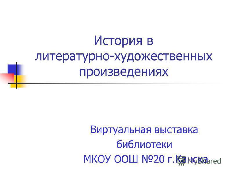 История в литературно-художественных произведениях Виртуальная выставка библиотеки МКОУ ООШ 20 г.Канска