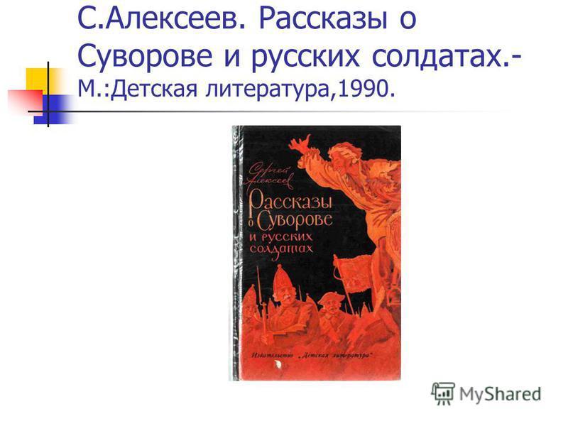 С.Алексеев. Рассказы о Суворове и русских солдатах.- М.:Детская литература,1990.