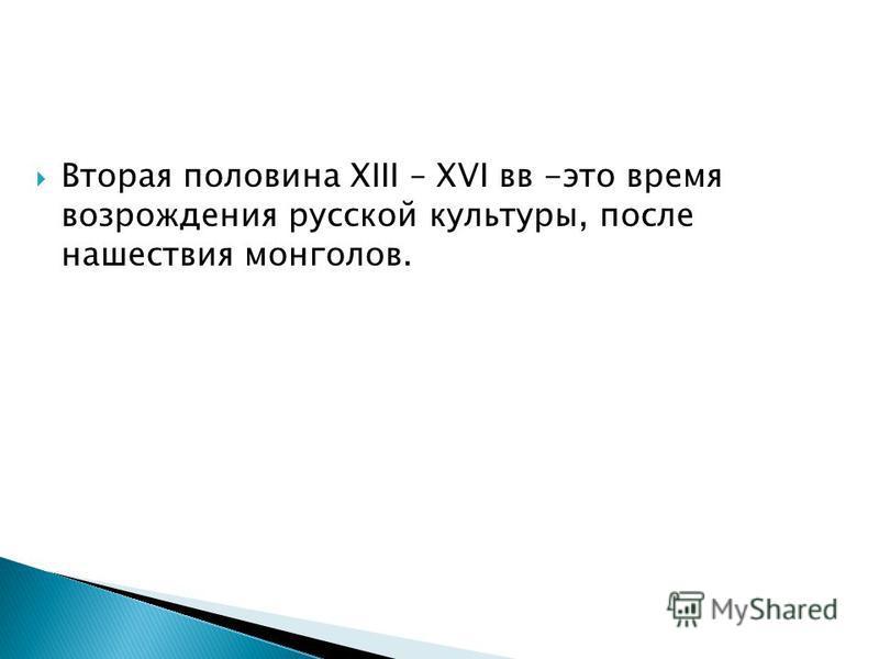 Вторая половина XIII – XVI вв -это время возрождения русской культуры, после нашествия монголов.