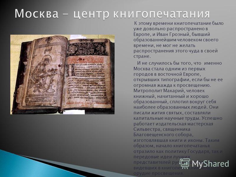 К этому времени книгопечатание было уже довольно распространено в Европе, и Иван Грозный, бывший образованнейшим человеком своего времени, не мог не желать распространения этого чуда в своей стране. И не случилось бы того, что именно Москва стала одн
