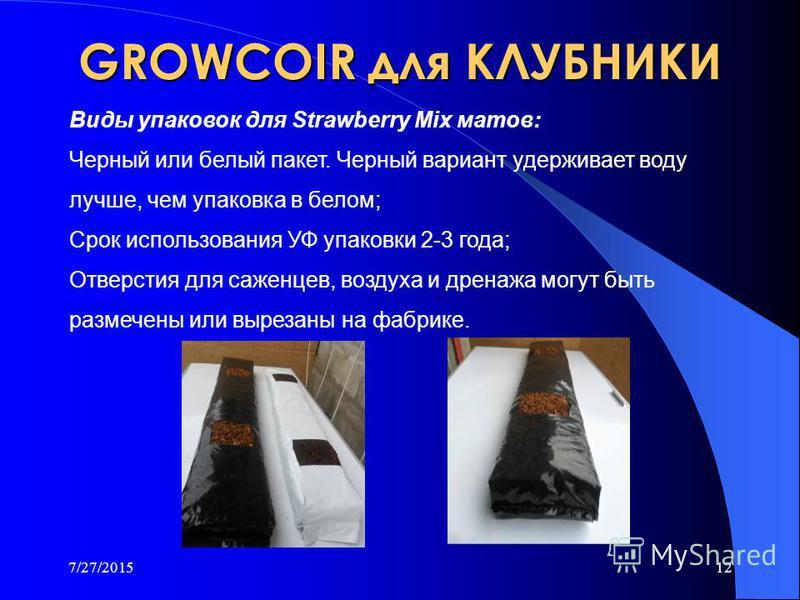7/27/201511 GROWCOIR для КЛУБНИКИ Мы предлагаем продукты для клубники : PREMIUM растительные маты в белом или черном полиэтилене, используемый в течение 3 лет. Strawberry Mix блоки, весом 4.5 кг. Strawberry Mix диски весом 400 гр. - 600 гр., для конт