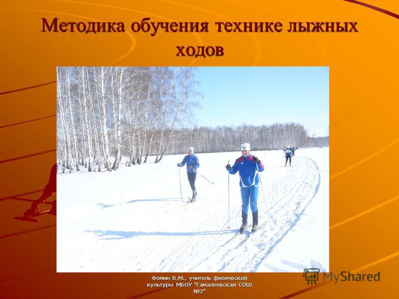 Методика обучения технике лыжных ходов Фомин В.М., учитель физической культуры МБОУ Гамалеевская СОШ 2