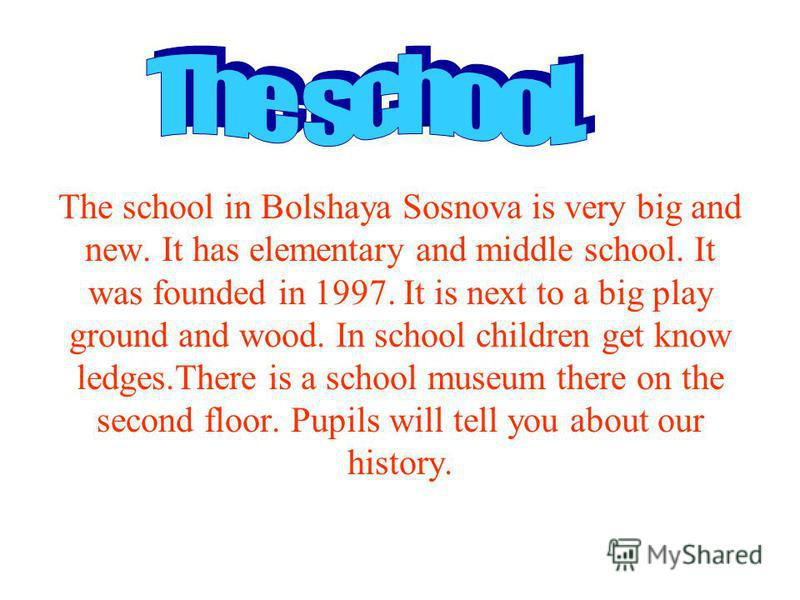 The school in Bolshaya Sosnova is very big and new. It has elementary and middle school. It was founded in 1997. It is next to a big play ground and wood. In school children get know ledges.There is a school museum there on the second floor. Pupils w