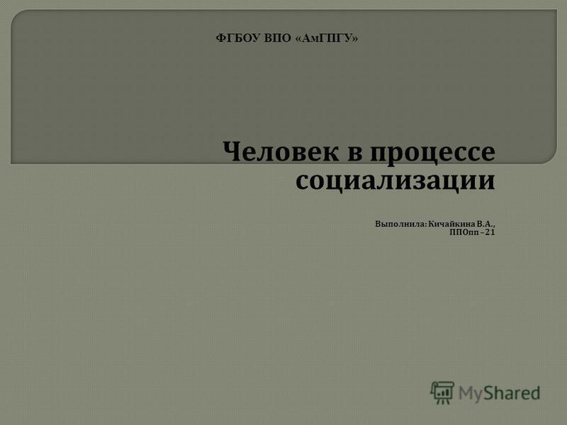 Человек в процессе социализации Выполнила : Кичайкина В. А., ППОпп –21 ФГБОУ ВПО «АмГПГУ»