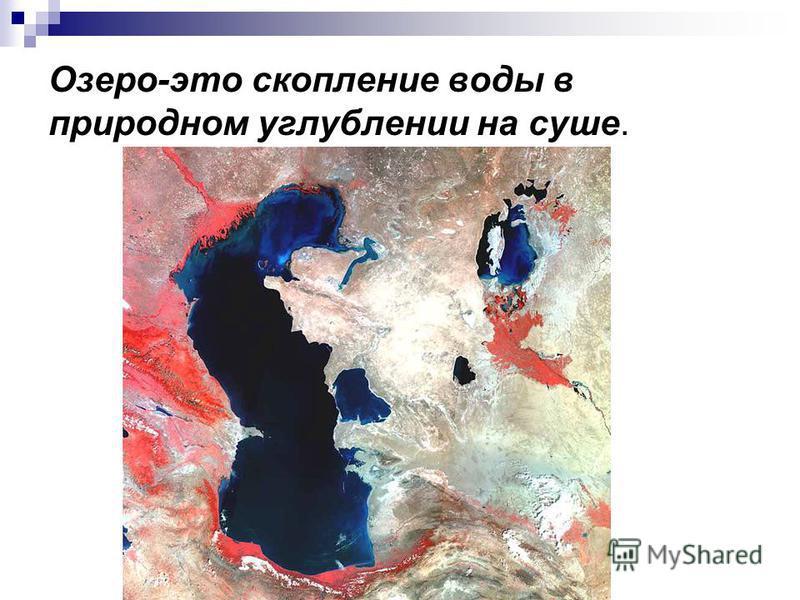 Озеро-это скопление воды в природном углублении на суше.