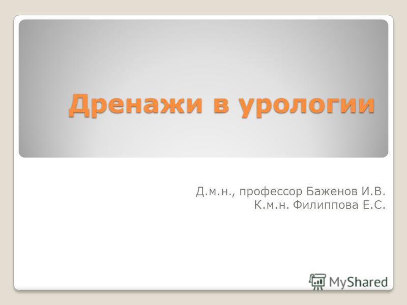 Дренажи в урологии Д.м.н., профессор Баженов И.В. К.м.н. Филиппова Е.С.