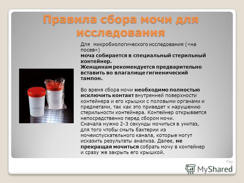 Правила сбора мочи для исследования Pag e 16 Для микробиологического исследования («на посев») моча собирается в специальный стерильный контейнер. Женщинам рекомендуется предварительно вставить во влагалище гигиенический тампон. Во время сбора мочи н