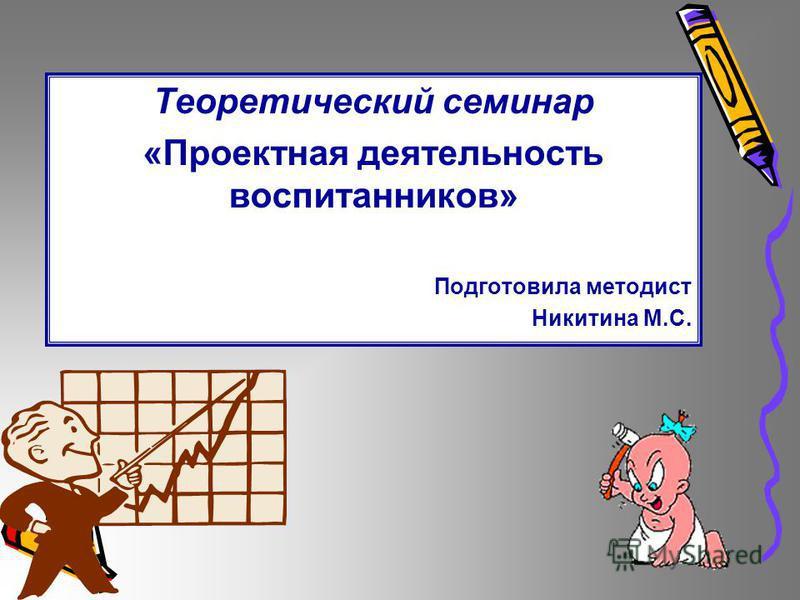 Теоретический семинар «Проектная деятельность воспитанников» Подготовила методист Никитина М.С.