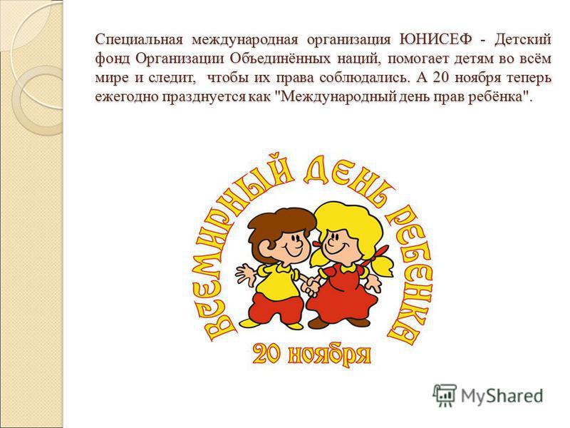 Специальная международная организация ЮНИСЕФ - Детский фонд Организации Объединённых наций, помогает детям во всём мире и следит, чтобы их права соблюдались. А 20 ноября теперь ежегодно празднуется как Международный день прав ребёнка.