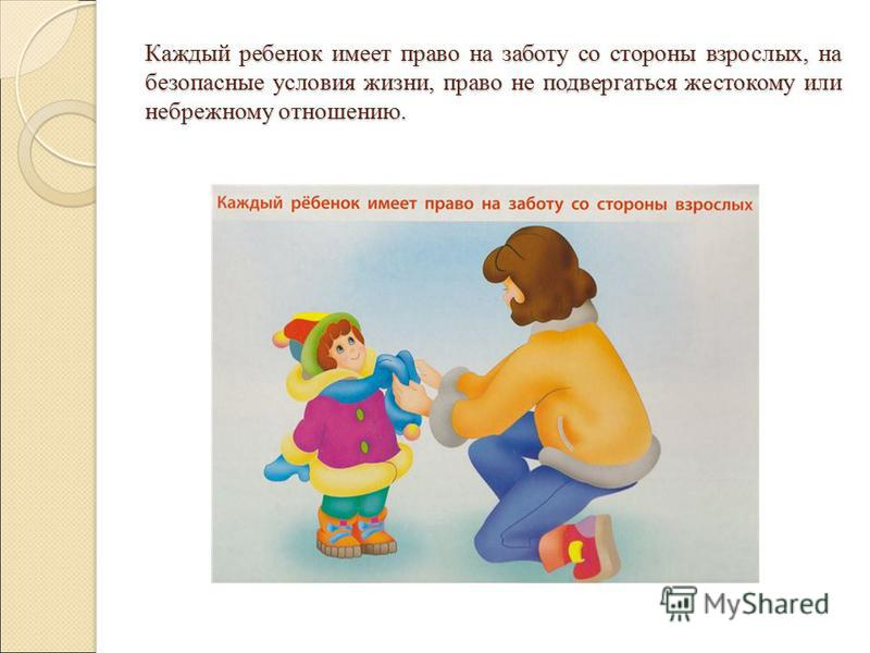 Каждый ребенок имеет право на заботу со стороны взрослых, на безопасные условия жизни, право не подвергаться жестокому или небрежному отношению.