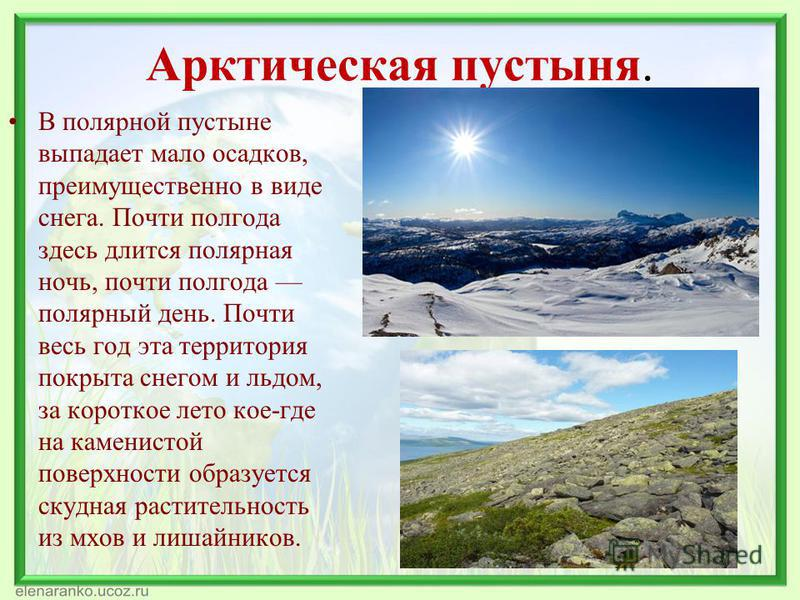 Арктическая пустыня. В полярной пустыне выпадает мало осадков, преимущественно в виде снега. Почти полгода здесь длится полярная ночь, почти полгода полярный день. Почти весь год эта территория покрыта снегом и льдом, за короткое лето кое-где на каме