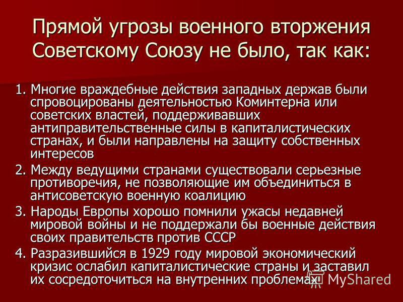 Прямой угрозы военного вторжения Советскому Союзу не было, так как: 1. Многие враждебные действия западных держав были спровоцированы деятельностью Коминтерна или советских властей, поддерживавших антиправительственные силы в капиталистических страна