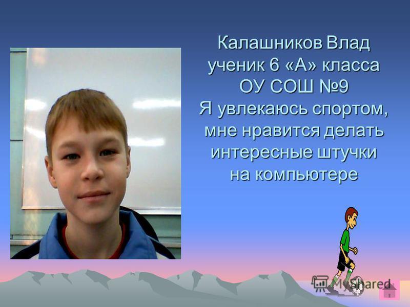 Калашников Влад ученик 6 «А» класса ОУ СОШ 9 Я увлекаюсь спортом, мне нравится делать интересные штучки на компьютере