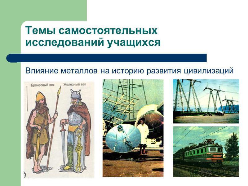 Темы самостоятельных исследований учащихся Влияние металлов на историю развития цивилизаций