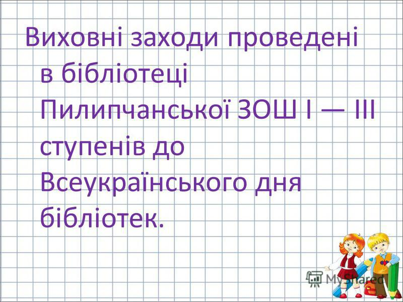 Виховні заходи проведені в бібліотеці Пилипчанської ЗОШ І ІІІ ступенів до Всеукраїнського дня бібліотек.
