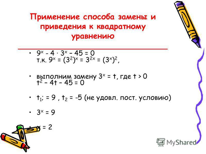 Применение способа замены и приведения к квадратному уравнению ______________________________ 9 x - 4 · 3 x – 45 = 0 т.к. 9 x = (3 2 ) x = 3 2x = (3 x ) 2, выполним замену 3 x = t, где t > 0 t 2 – 4t – 45 = 0 t 1 ; = 9, t 2 = -5 (не удовл. пост. усло