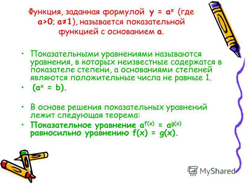 Функция, заданная формулой y = a x (где а>0; а 1), называется показательной функцией с основанием а. Показательными уравнениями называются уравнения, в которых неизвестные содержатся в показателе степени, а основаниями степеней являются положительные